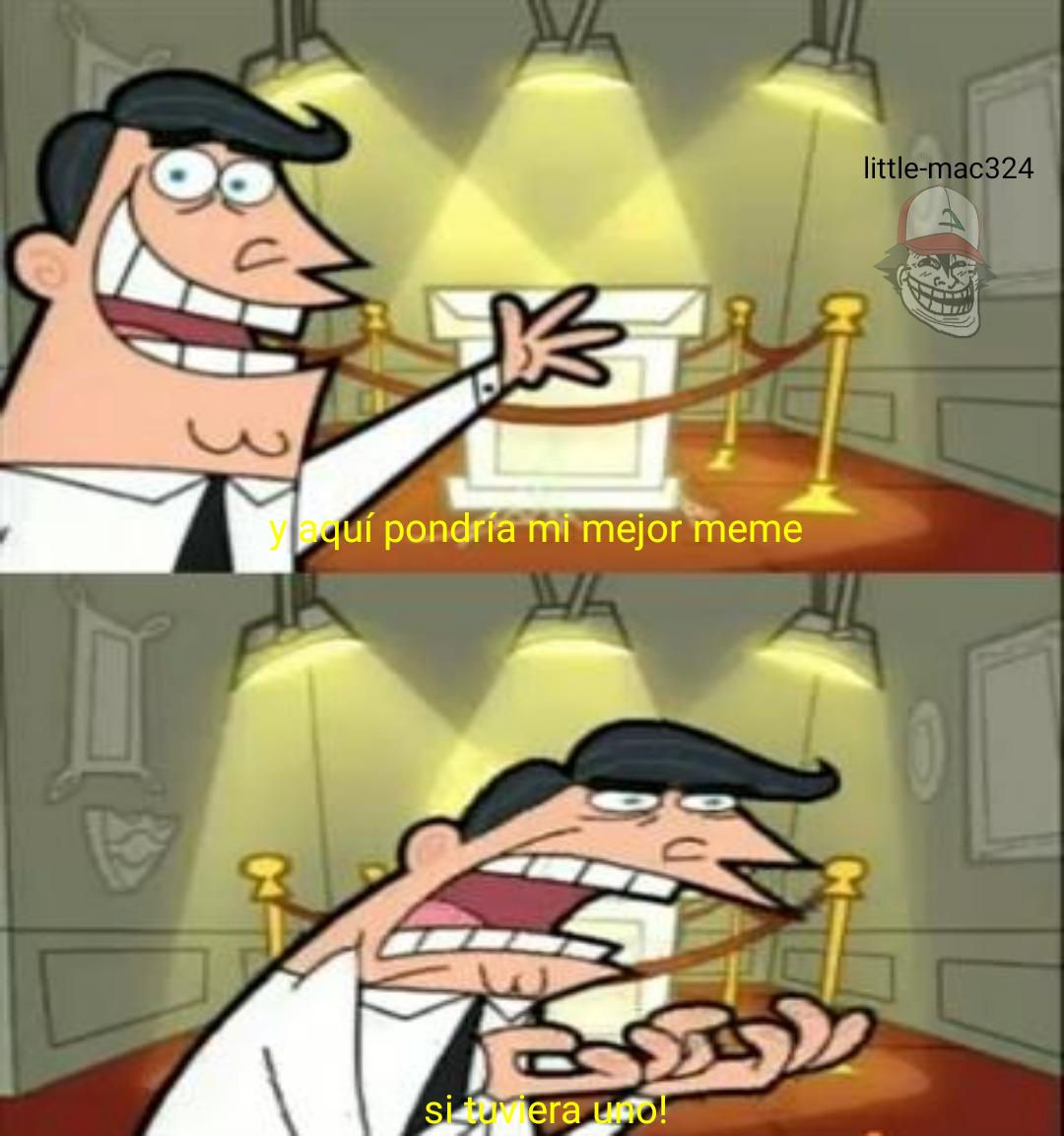 me refiero a que mis memes son malardos