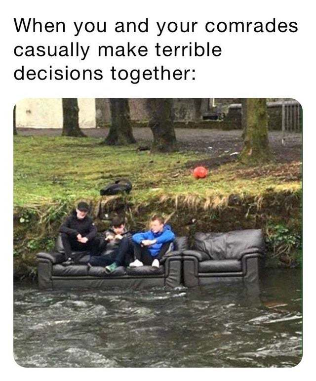 When you and your comrades casually make terrible decisions together - meme