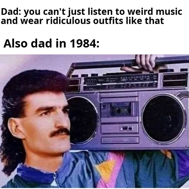 You can't listen to weird music and wear ridiculous outfits like that - meme