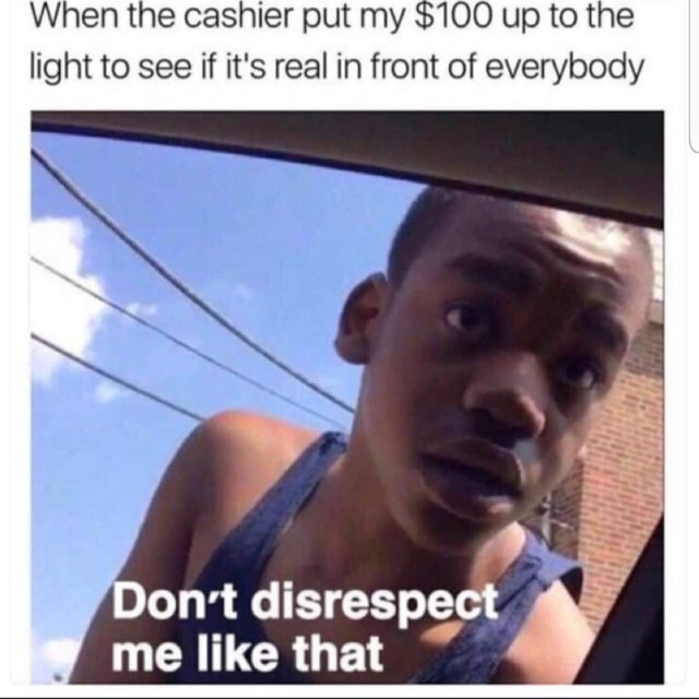 When the cashier puts my $100 up to the light to see if it's realy in front of everybody - meme