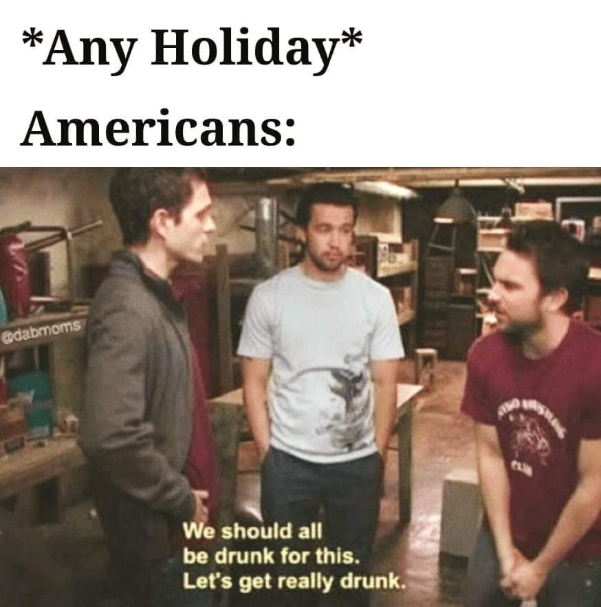 And Day actually, don't need a holiday as an excuse to get drunk - meme