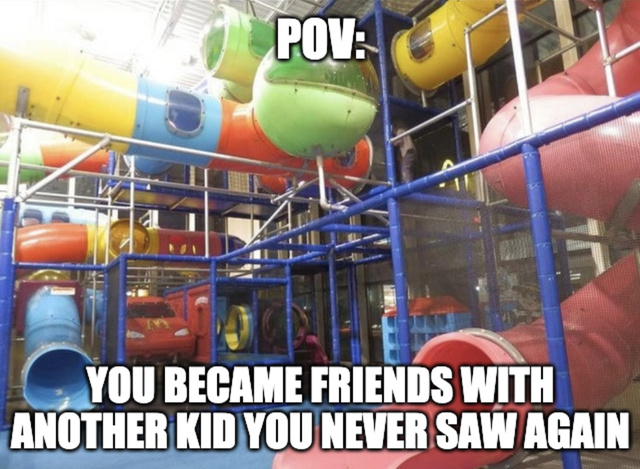 You became friends with another kid you never saw again - meme