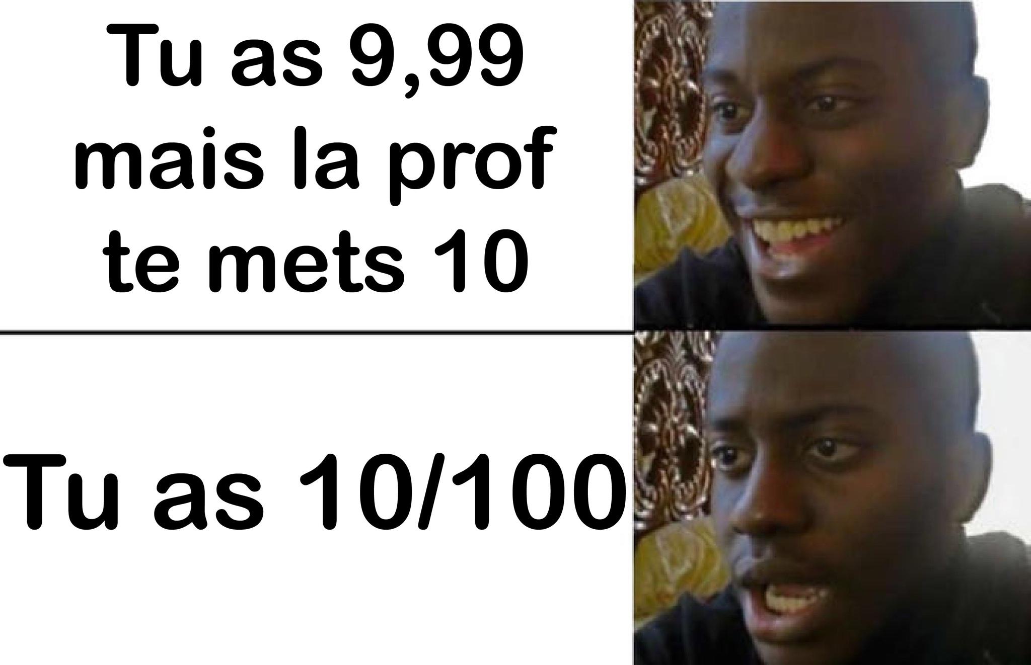 une note de 9,99 sa peut arriver (j'avais un prof d'espagnol qui enlèvait 0,01 point par accent qui on été mal mis) - meme