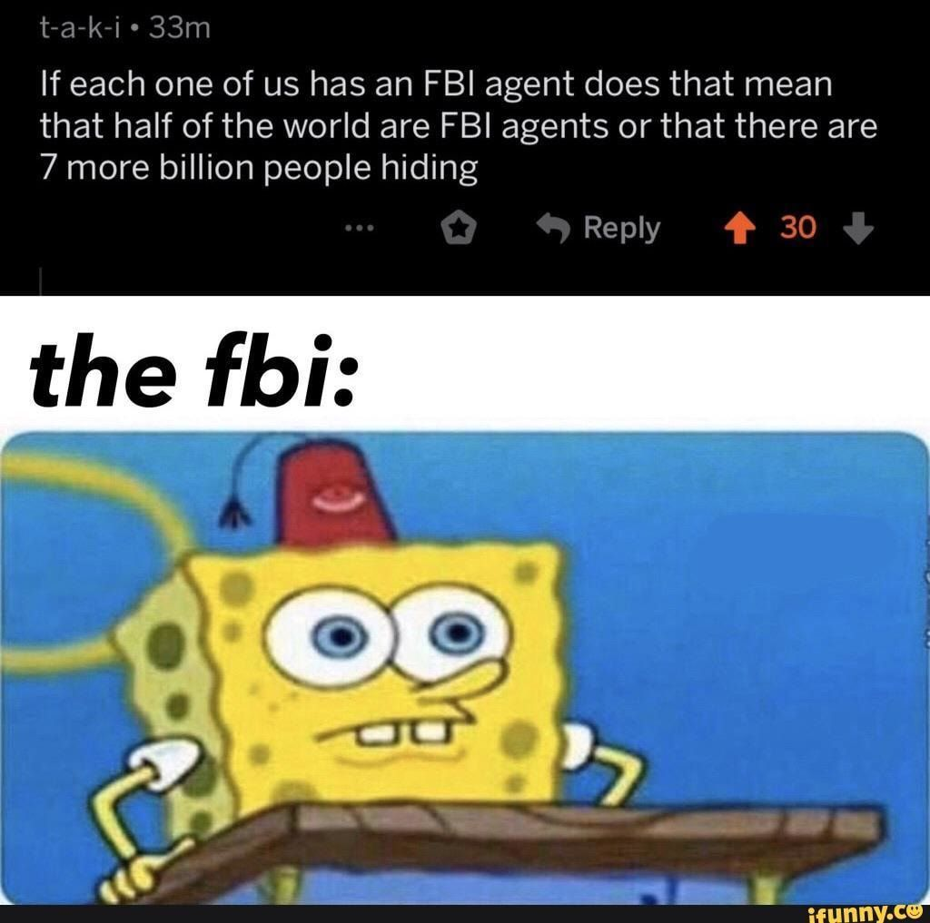Or 3.5 million of the 7 million people in the world are FBI agents. - meme