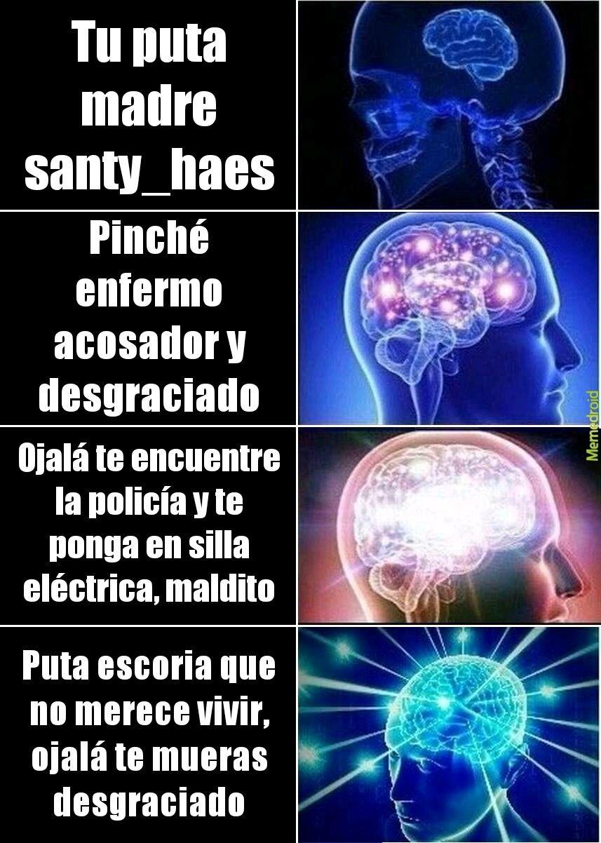 Santy haes es un acosador enfermo de Mierda, no deben confiar en él - meme