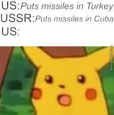It was the US's fault the cuban missile crisis happended. - meme