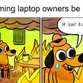 Gaming laptop owners be like