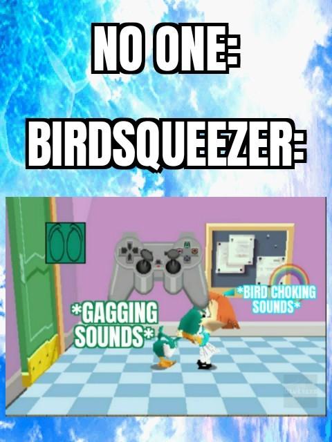 Bird squeezer is in pluckys big adventure - meme