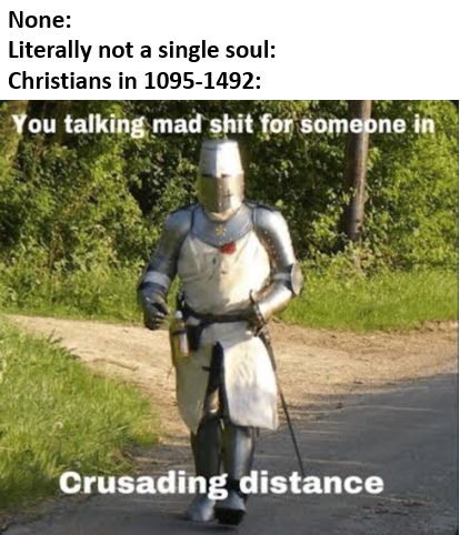 if you havent caught on I like crusades - meme
