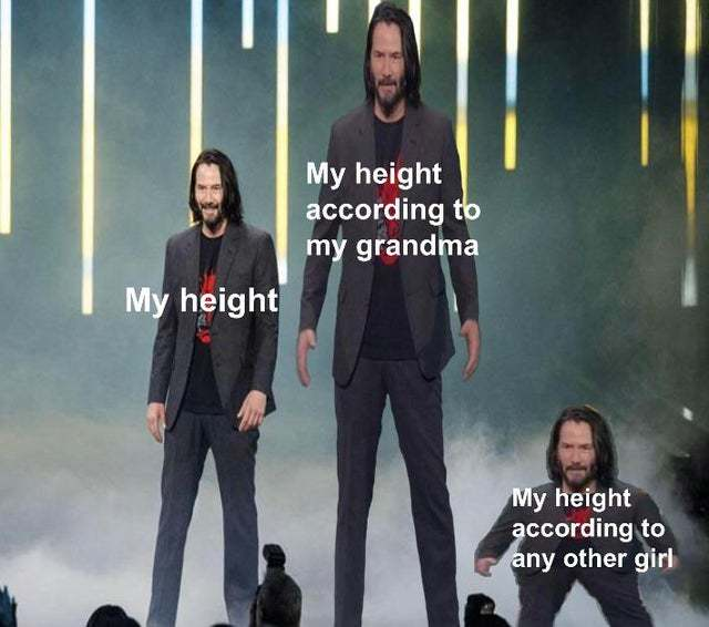 My height according to my grandma vs according to any other girl - meme