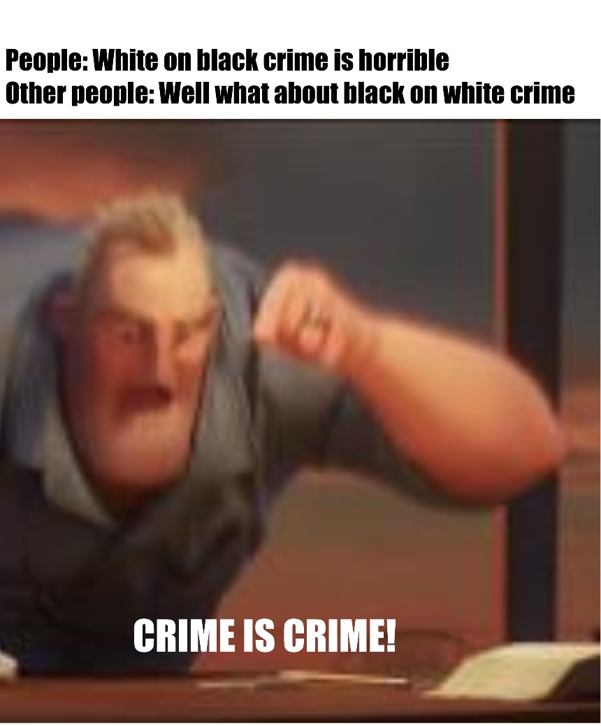Wahh wahh, my race has ifa felling hurt (both whites and blacks) unless you're commuting the crime against them because of their skin it's just crime, crime is fucking crime! - meme
