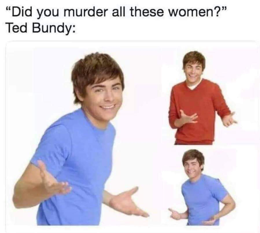 Ted Bundy was fuckin ugly, dont sexualize him - meme