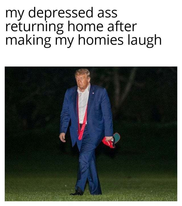 My depressed ass returning home after making my homies laugh - meme