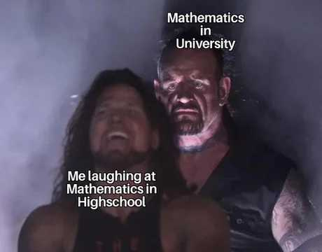 I thought I was good in math back in high school but when I enrolled in engineering course in college god damn never been so wrong my entire life - meme