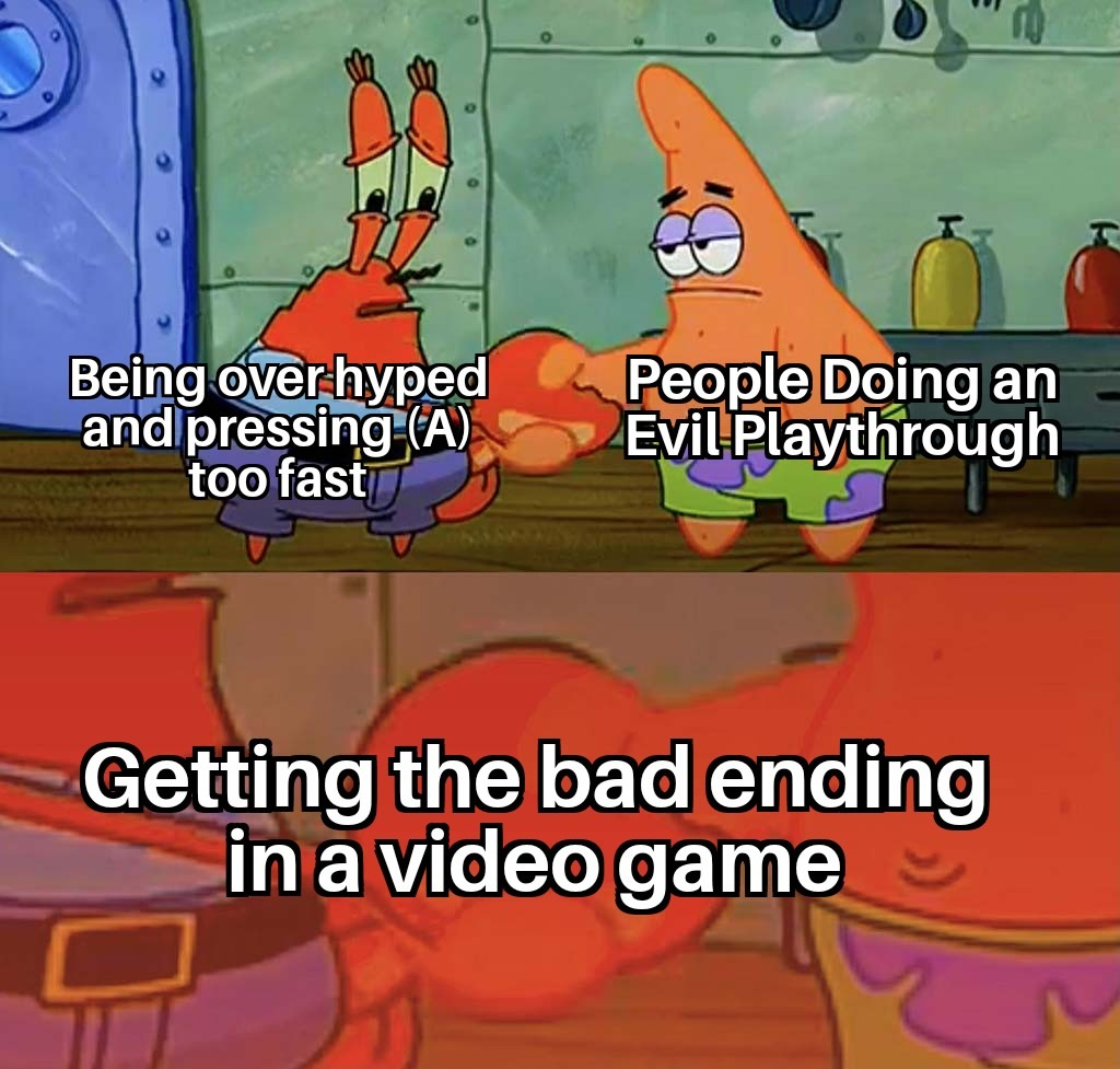 I've gotten the bad ending on accident in at least 3 games. - meme