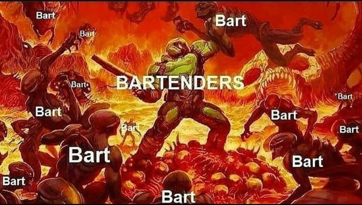 Tend bars during the day, end Barts during the nights. - meme