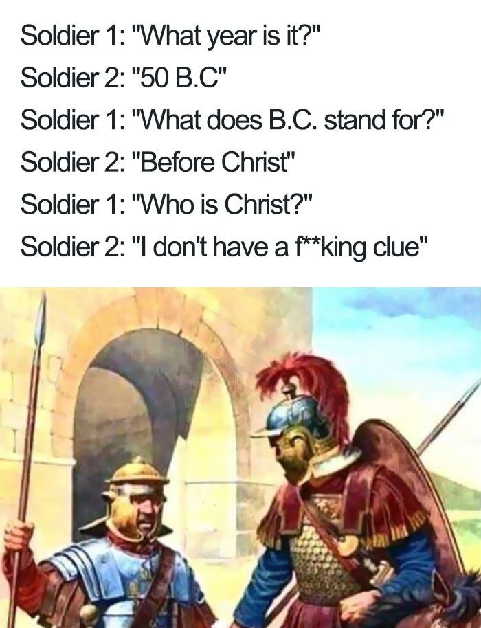 I can't credit for this one, but god bless you sir (yes, I know the Romans had a way of keeping track of what year it was before Christ, you fucking heathens) - meme