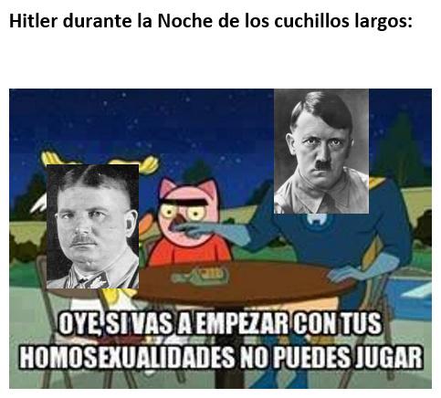 Contexto: Durante esa noche, Hitler dio la orden de asesinar con los principales cargos de las S.A. (incluido su líder, el del meme, cuya supuesta homosexualidad acabo matandolo)