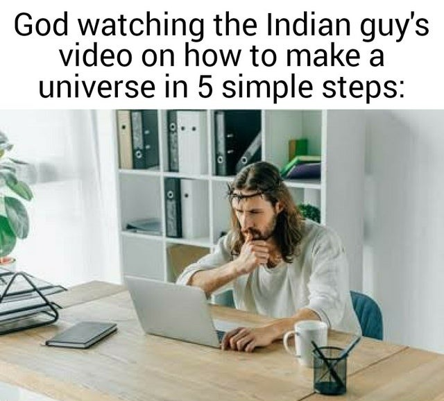 God watching the Indian guy's video on how to make a universe in 5 steps - meme
