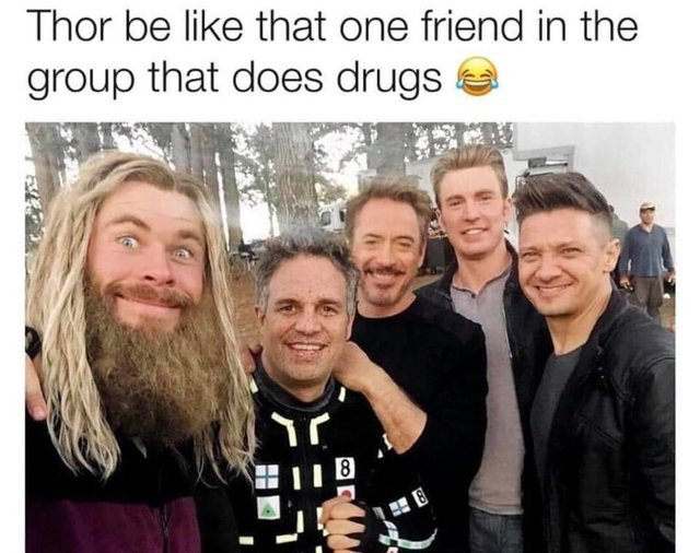 Thor be like that one friend in the group that does drugs - meme