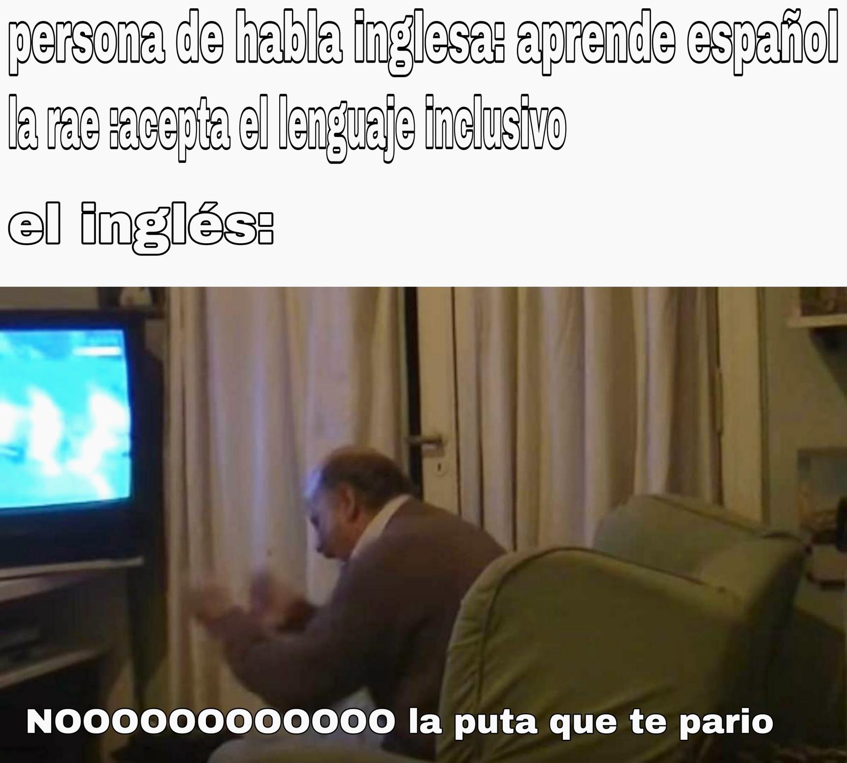 Ya es suficiente que aprendan español como para que aprendan esa mierda de lenguaje inclusivo - meme