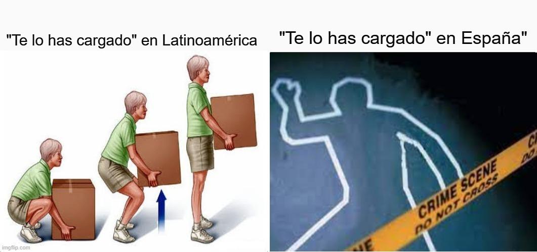 """Contexto: Mientras que en países de habla hispana como latinoamérica, """"Te lo has Cargado"""" es Poner un peso sobre una persona, animal o vehículo para transportarlo, en España es Asesinato. - meme"""