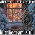 Quand ton ami est en ligne.....mais que la team est full
