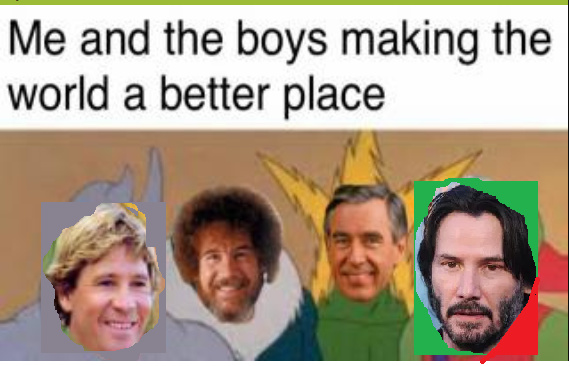 Me & the boys making the world a better place (updated) - meme