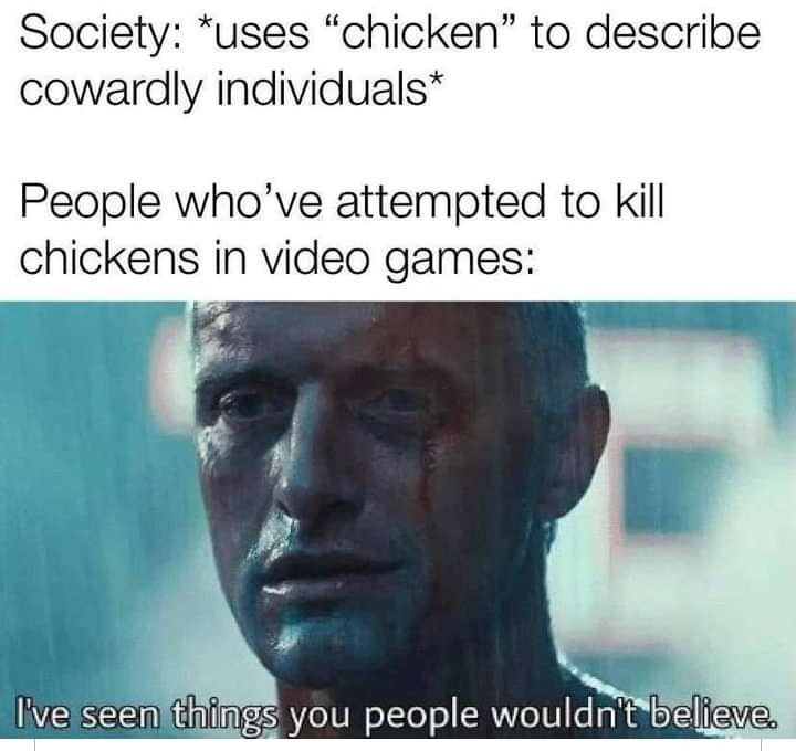 Legit, have you tried to kill a chicken in a video game before?? - meme