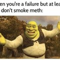 When you are a failure but at least you don't smoke meth