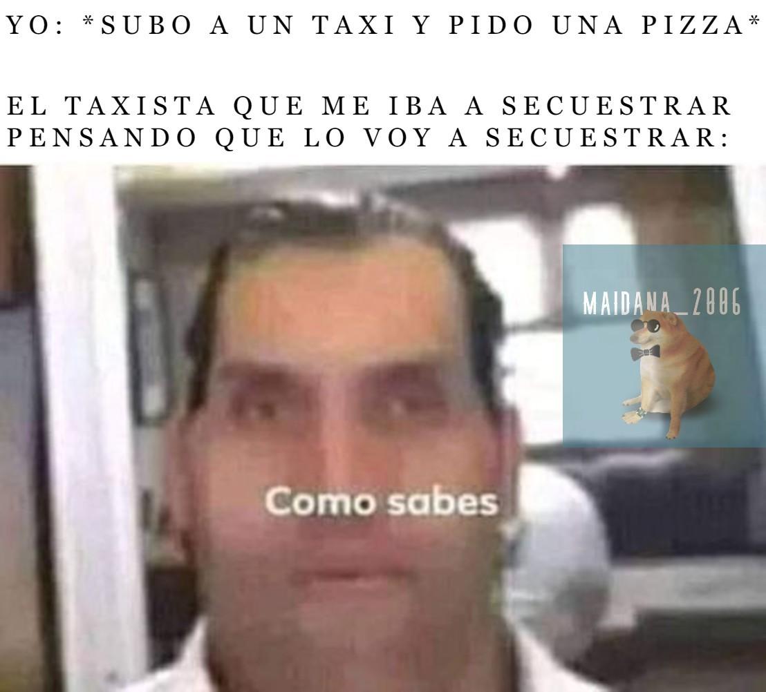 No creo que se entienda el meme, lo explico aunque nadie me haya preguntado xd. El taxista se pregunta cómo sabe que así hablan algunos taxistas para secuestrar. De nada U.U