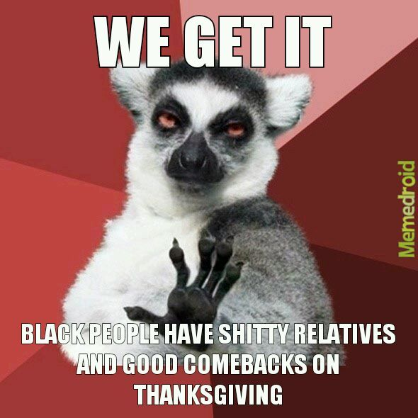 memedroid, y'all have a happy thanksgiving now. The ones who don't celebrate, then have a good day