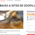 link pro abaixo assinado:https://www.change.org/p/abaixo-a-sites-de-zoofilia