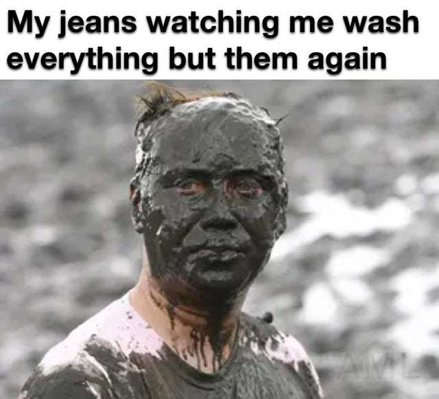 My jeans watching me wash everything but them again - meme